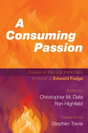 A Consuming Passion: Essays on Hell and Immortality in Honor of Edward Fudge