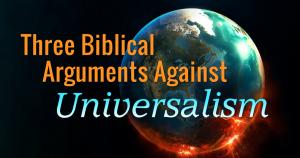 Three Biblical Arguments Against Universalism