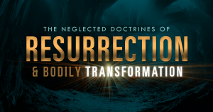 The Neglected Doctrines of Resurrection and Bodily Transformation