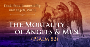 Conditional Immortality and Angels, Part 1—The Mortality of Angels and Men (Psalm 82)