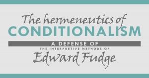 The Hermeneutics of Conditionalism: A Defense of the Interpretive Method of Edward Fudge