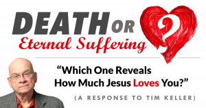 Death or Eternal Suffering—Which One Reveals How Much Jesus Loves You? (A Response to Timothy Keller)