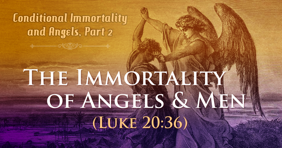 Conditional Immortality and Angels, Part 2—The Immortality of Angels and Men (Luke 20:36)