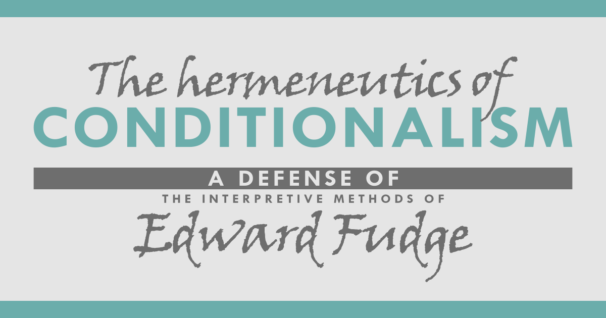 The Hermeneutics of Conditionalism: A Defense of the Interpretive Method of Edward Fudge