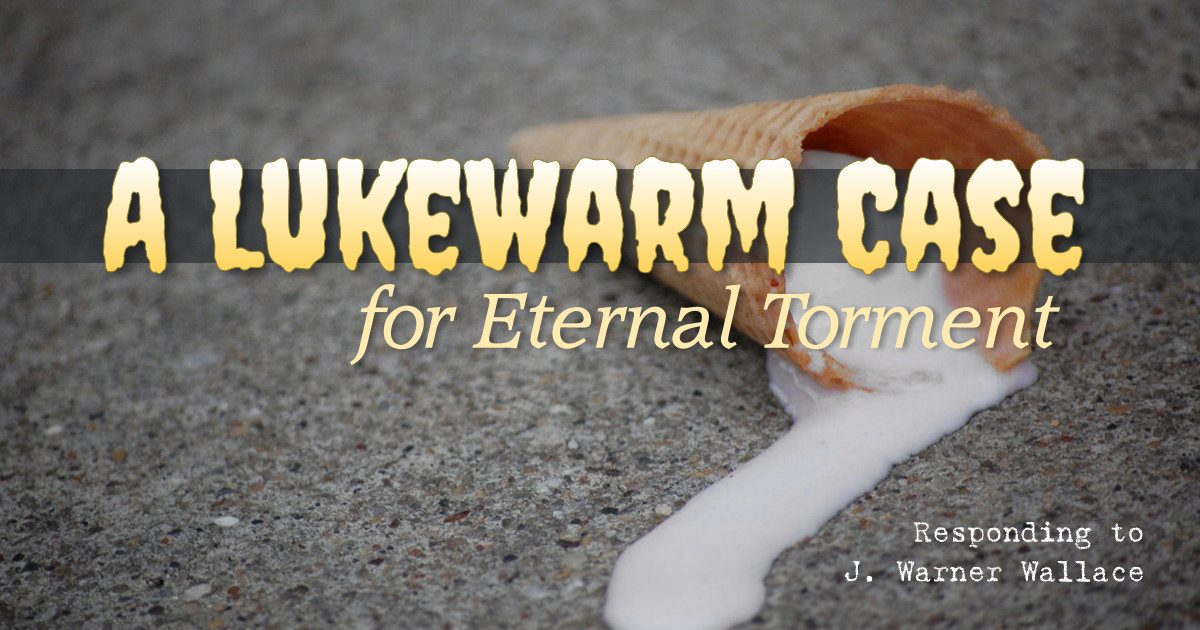 A Lukewarm Case for Eternal Torment: Responding to J. Warner Wallace