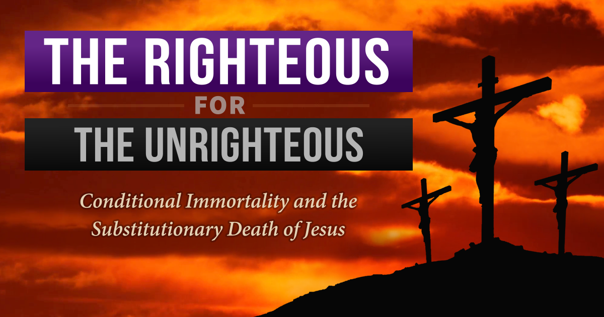 The Righteous for the Unrighteous: Conditional Immortality and the Substitutionary Death of Jesus