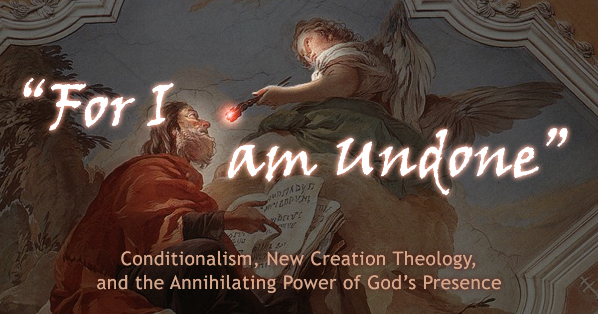 For I Am Undone: Conditionalism, New Creation Theology, and the Annihilating Power of God's Presence